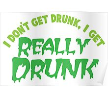 I don't get drunk drunk, I get really DRUNK Poster