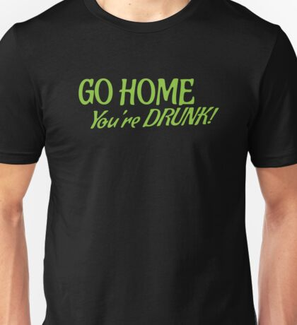 Go HOME- You're DRUNK in green Unisex T-Shirt