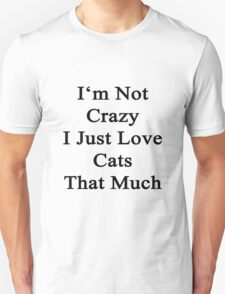 I'm Not Crazy I Just Love Cats That Much  Unisex T-Shirt