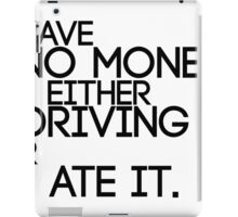 I Have No Money I'm Either Driving It Or I Ate It iPad Case/Skin