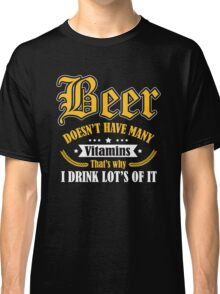 Beer doesn't have many vitamins - that's why I drink lot's of it Classic T-Shirt
