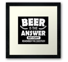 Beer is the answer, but I can't remember the question Framed Print