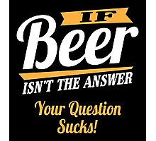 If beer isn't the answer - your question sucks! Photographic Print