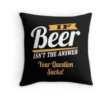 If beer isn't the answer - your question sucks! Throw Pillow