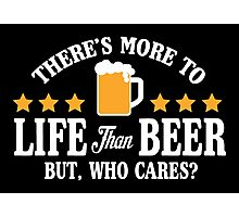 There's more to life than beer, but who cares? Photographic Print