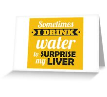 Sometimes I drink water to surprise my liver Greeting Card