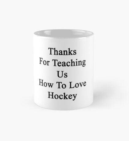 Thanks For Teaching Us How To Love Hockey  Mug
