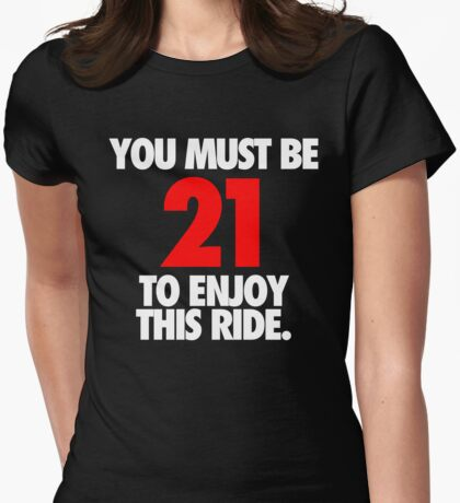 YOU MUST BE 21 TO ENJOY THIS RIDE. Womens Fitted T-Shirt