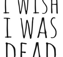 i wish i was dead Sticker