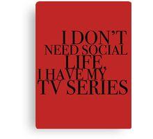 I don't need social life. I have my tv series.  Canvas Print