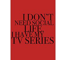 I don't need social life. I have my tv series.  Photographic Print