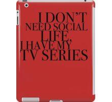 I don't need social life. I have my tv series.  iPad Case/Skin