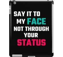 Say It To My Face, Not Through Your Status iPad Case/Skin