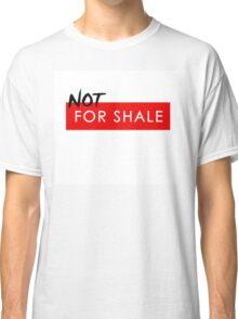 'Not For Shale' Anti Fracking design Classic T-Shirt