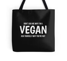 Dont Ask Me Why Im A Vegan Ask Yourself Why Youre Not Tote Bag