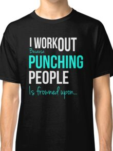 I WORKOUT Because Punching People is frowned upon... Classic T-Shirt