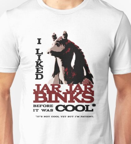 I liked Jar Jar Binks before it was cool Unisex T-Shirt