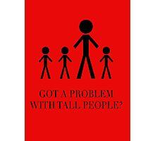 Got a Problem with Tall People? Photographic Print