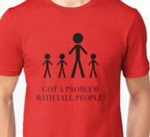 Got a Problem with Tall People? Unisex T-Shirt