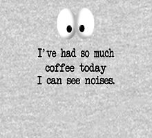 I've Had So Much Coffee Today I Can See Noises. T-Shirt