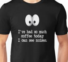 I've Had So Much Coffee Today I Can See Noises. Unisex T-Shirt