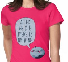 after we die there is nothing Womens Fitted T-Shirt