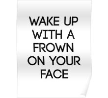 Wake Up With A Frown On Your Face Poster