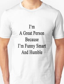 I'm A Great Person Because I'm Funny Smart And Humble  Unisex T-Shirt