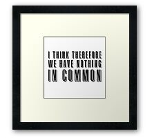 I think therefore we have nothing in common Framed Print