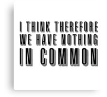 I think therefore we have nothing in common Canvas Print