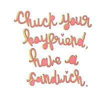 Chuck your boyfriend, have a sandwich Photographic Print