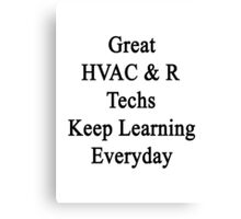 Great HVAC & R Techs Keep Learning Everyday  Canvas Print