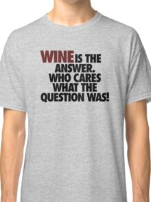WINE IS THE ANSWER. Classic T-Shirt