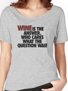 WINE IS THE ANSWER. Women's Relaxed Fit T-Shirt