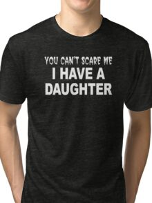 You Can't Scare Me I Have A Daughter Tri-blend T-Shirt