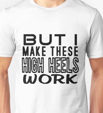 But I Make These High Heels Work Unisex T-Shirt