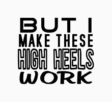 But I Make These High Heels Work Unisex T-Shirt