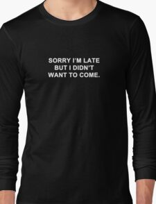Sorry I'm Late But I Didn't Want To Come Long Sleeve T-Shirt