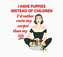 I Have Puppies Instead of Children...I'd rather ruin my carpet than my life. Unisex T-Shirt