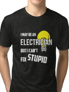 I May Be An Electrician But I Cant Fix Stupid Tri-blend T-Shirt
