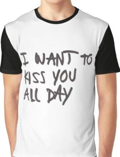 I want to kiss you all day Graphic T-Shirt