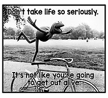 Don't take life so seriously. It's not like you're going to get out alive.  Photographic Print