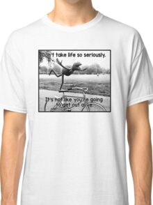 Don't take life so seriously. It's not like you're going to get out alive.  Classic T-Shirt