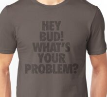 HEY BUD! WHAT'S YOUR PROBLEM? Unisex T-Shirt