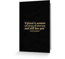 A friend is someone  who knows all about you and still loves you. - ELBERT HUBBARD Greeting Card