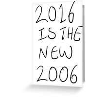 2016 is the new 2006 Greeting Card