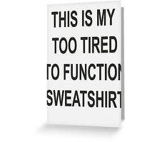This is my too tired to function sweatshirt Greeting Card
