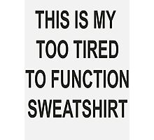 This is my too tired to function sweatshirt Photographic Print