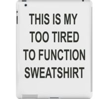 This is my too tired to function sweatshirt iPad Case/Skin