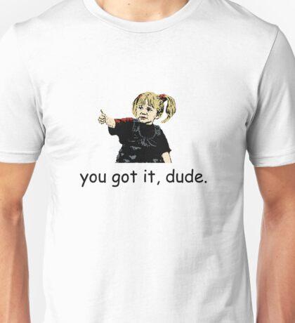 You got it, dude. Unisex T-Shirt
